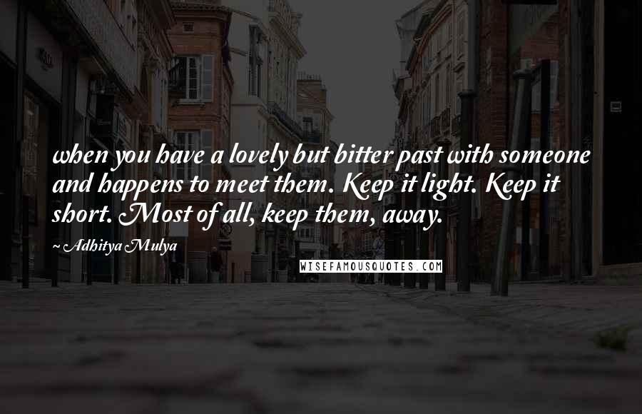 Adhitya Mulya quotes: when you have a lovely but bitter past with someone and happens to meet them. Keep it light. Keep it short. Most of all, keep them, away.