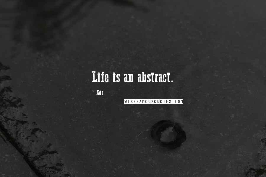 Adi quotes: Life is an abstract.