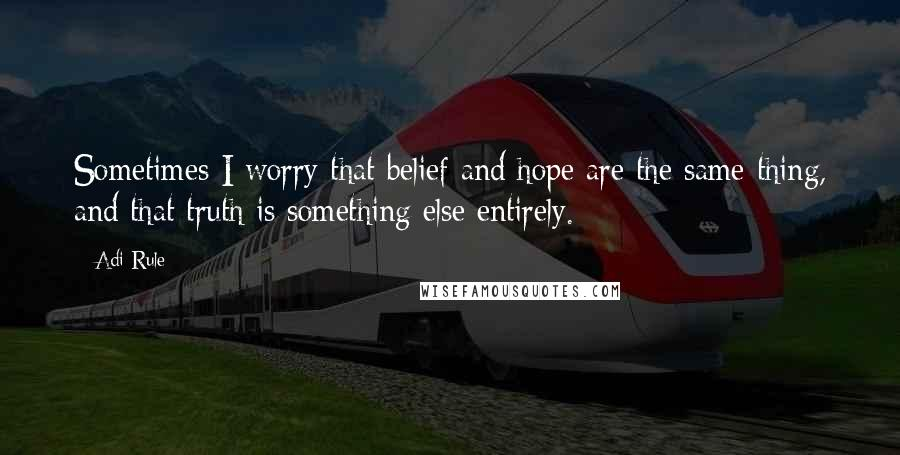 Adi Rule quotes: Sometimes I worry that belief and hope are the same thing, and that truth is something else entirely.