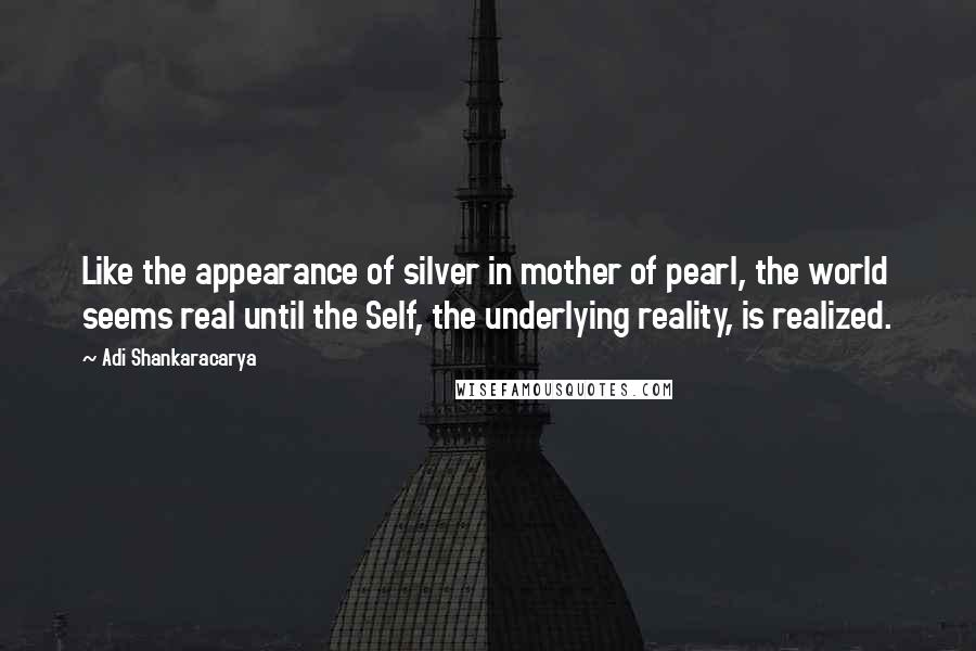 Adi Shankaracarya quotes: Like the appearance of silver in mother of pearl, the world seems real until the Self, the underlying reality, is realized.