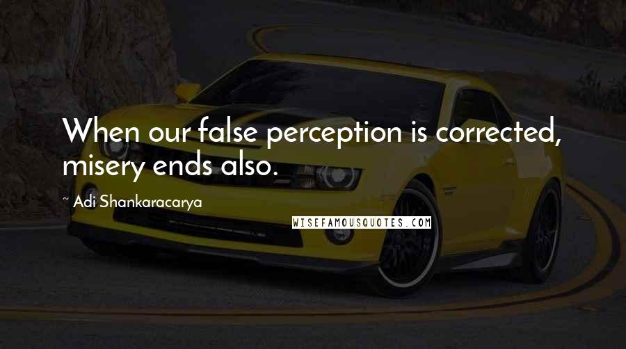 Adi Shankaracarya quotes: When our false perception is corrected, misery ends also.
