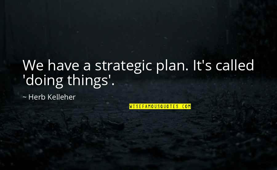 Adichie Ted Talk Quotes By Herb Kelleher: We have a strategic plan. It's called 'doing