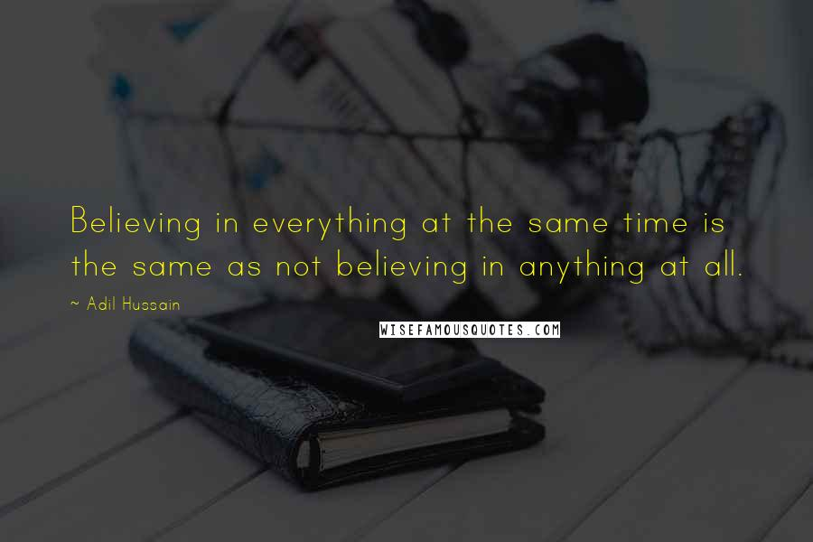 Adil Hussain quotes: Believing in everything at the same time is the same as not believing in anything at all.