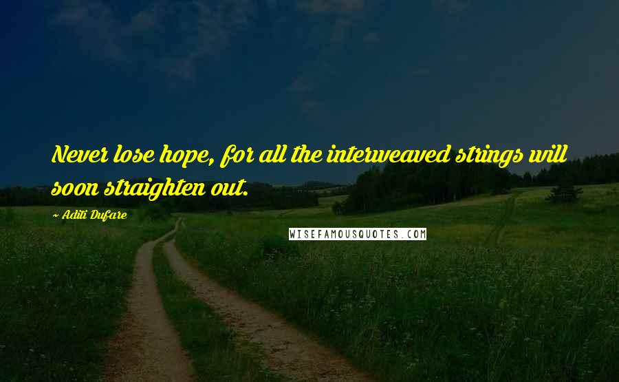 Aditi Dufare quotes: Never lose hope, for all the interweaved strings will soon straighten out.