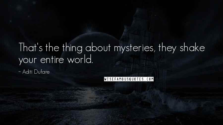 Aditi Dufare quotes: That's the thing about mysteries, they shake your entire world.