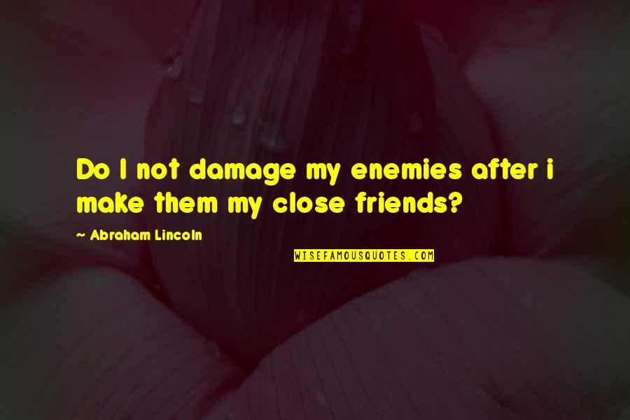 Adjacent Quotes By Abraham Lincoln: Do I not damage my enemies after i