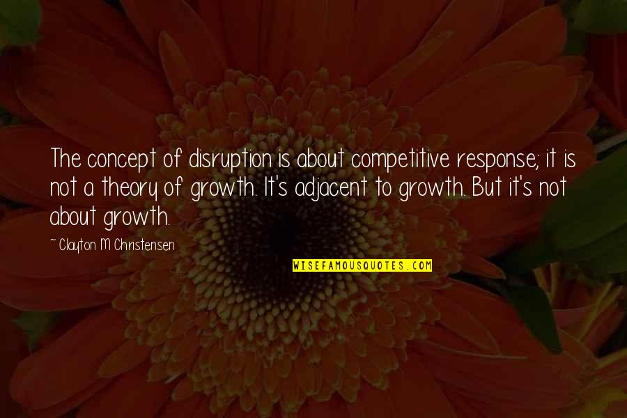 Adjacent Quotes By Clayton M Christensen: The concept of disruption is about competitive response;