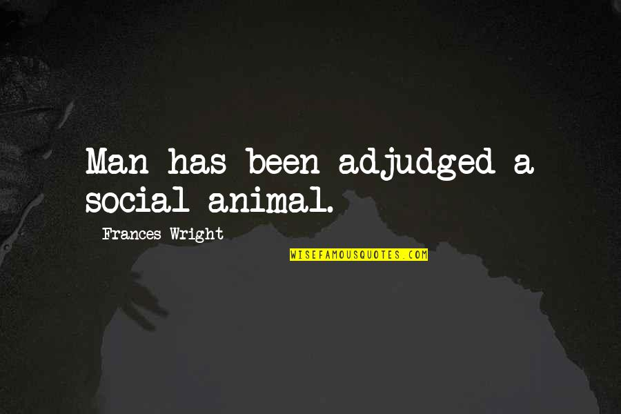 Adjudged Quotes By Frances Wright: Man has been adjudged a social animal.