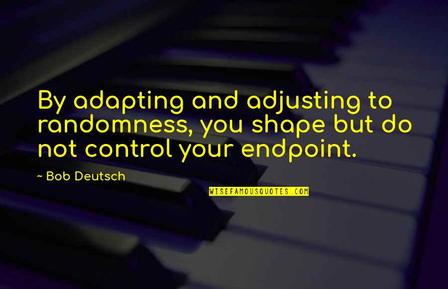 Adjusting Quotes By Bob Deutsch: By adapting and adjusting to randomness, you shape