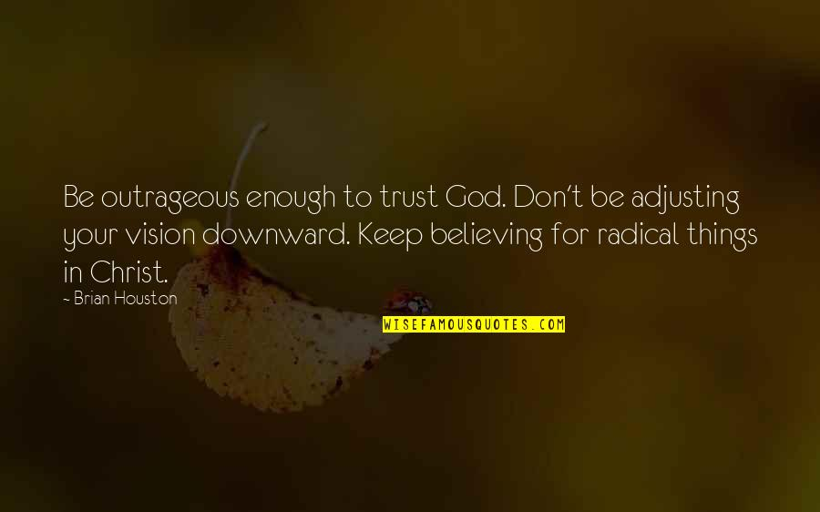 Adjusting Quotes By Brian Houston: Be outrageous enough to trust God. Don't be