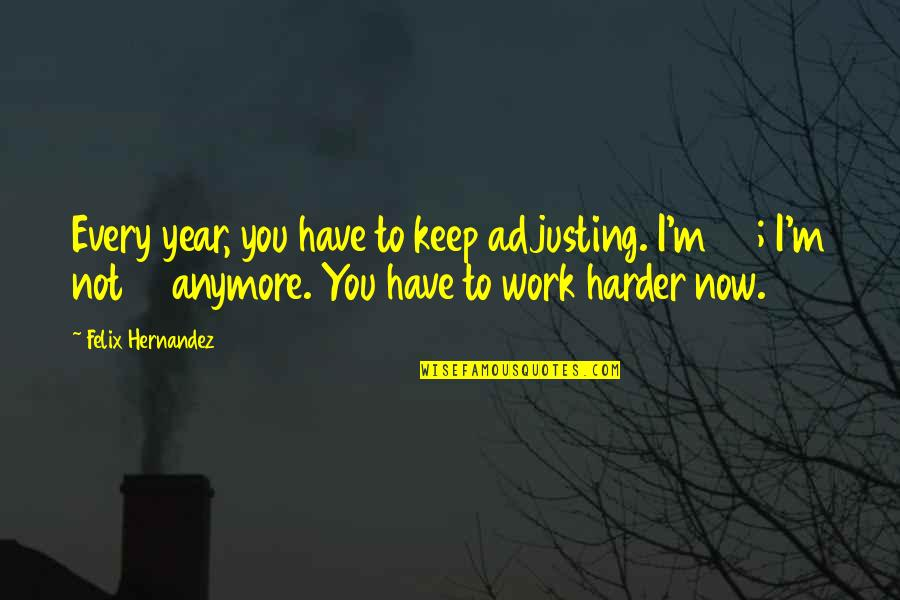 Adjusting Quotes By Felix Hernandez: Every year, you have to keep adjusting. I'm