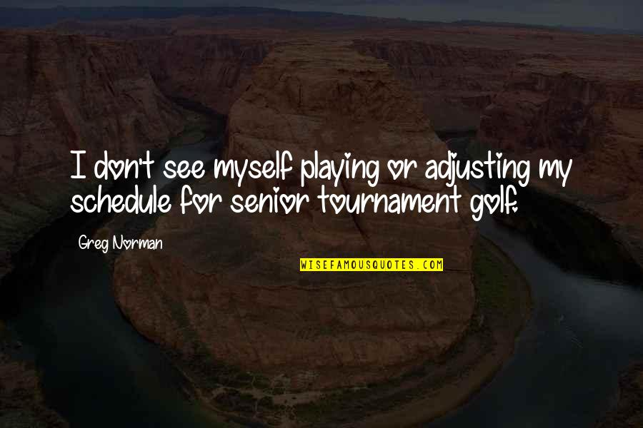 Adjusting Quotes By Greg Norman: I don't see myself playing or adjusting my