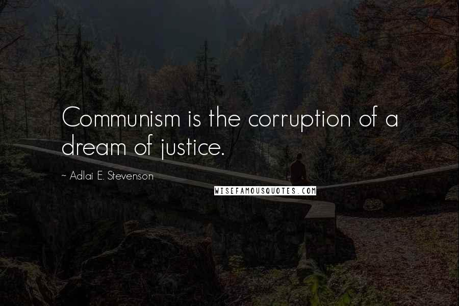 Adlai E. Stevenson quotes: Communism is the corruption of a dream of justice.