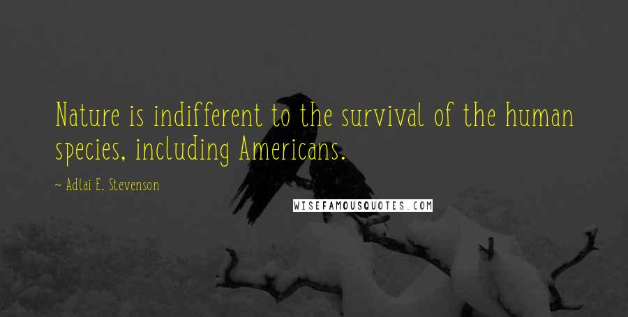 Adlai E. Stevenson quotes: Nature is indifferent to the survival of the human species, including Americans.
