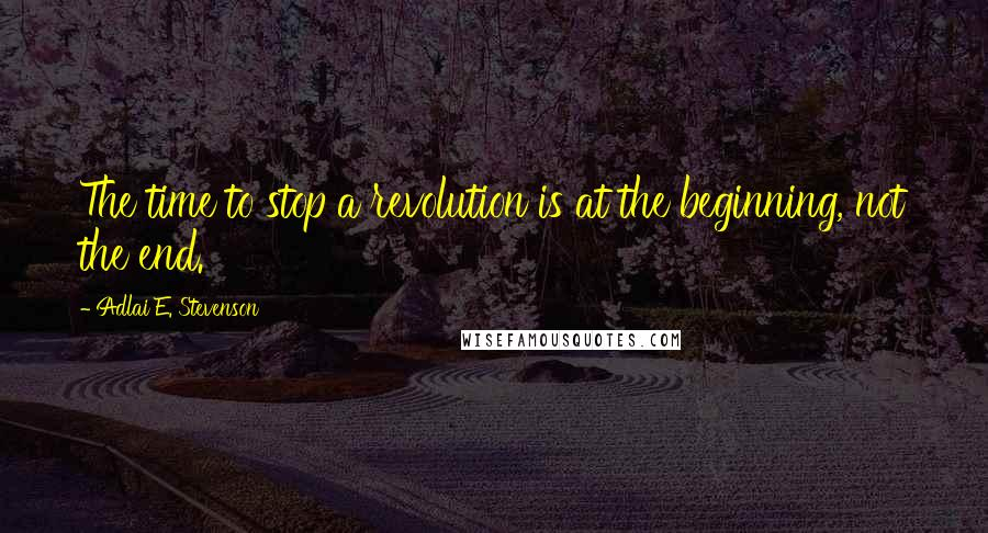 Adlai E. Stevenson quotes: The time to stop a revolution is at the beginning, not the end.