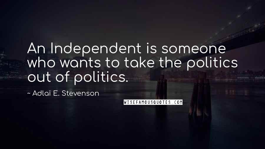 Adlai E. Stevenson quotes: An Independent is someone who wants to take the politics out of politics.