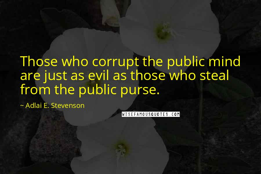 Adlai E. Stevenson quotes: Those who corrupt the public mind are just as evil as those who steal from the public purse.
