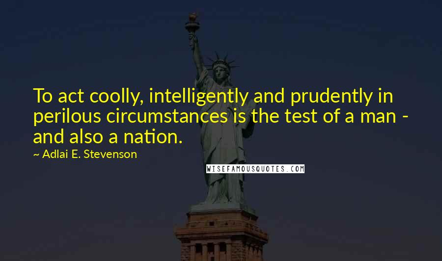 Adlai E. Stevenson quotes: To act coolly, intelligently and prudently in perilous circumstances is the test of a man - and also a nation.