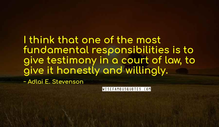 Adlai E. Stevenson quotes: I think that one of the most fundamental responsibilities is to give testimony in a court of law, to give it honestly and willingly.