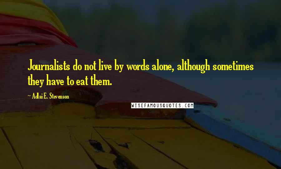 Adlai E. Stevenson quotes: Journalists do not live by words alone, although sometimes they have to eat them.