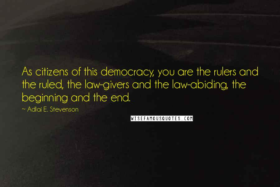 Adlai E. Stevenson quotes: As citizens of this democracy, you are the rulers and the ruled, the law-givers and the law-abiding, the beginning and the end.