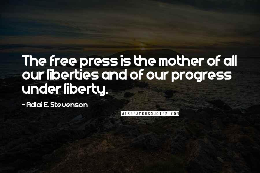 Adlai E. Stevenson quotes: The free press is the mother of all our liberties and of our progress under liberty.
