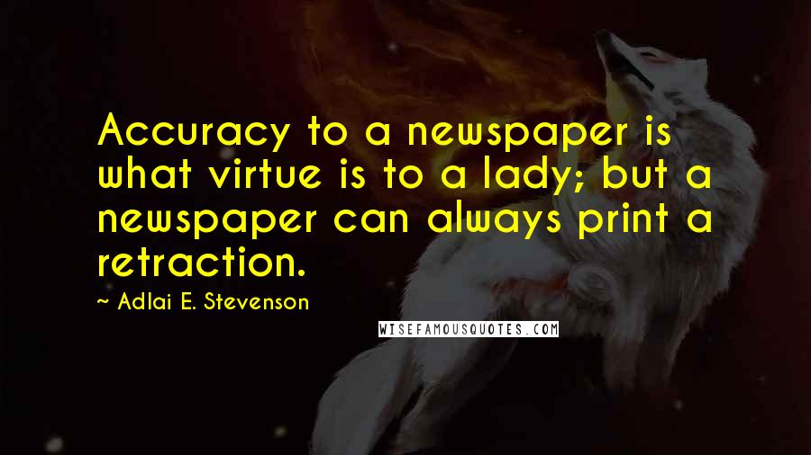 Adlai E. Stevenson quotes: Accuracy to a newspaper is what virtue is to a lady; but a newspaper can always print a retraction.