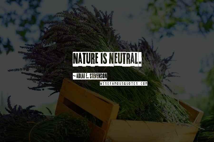 Adlai E. Stevenson quotes: Nature is neutral.