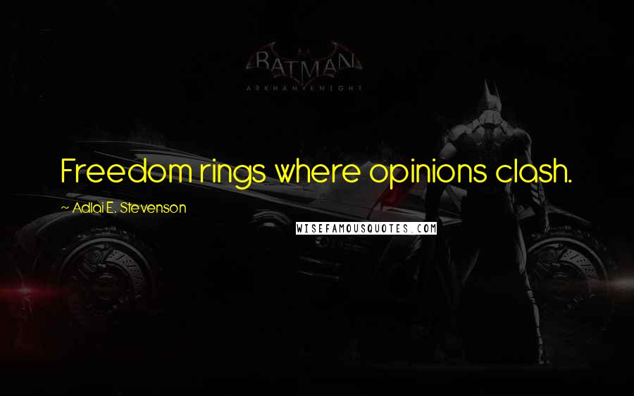 Adlai E. Stevenson quotes: Freedom rings where opinions clash.