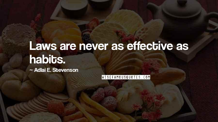 Adlai E. Stevenson quotes: Laws are never as effective as habits.