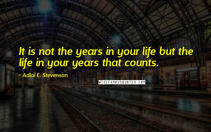 Adlai E. Stevenson quotes: It is not the years in your life but the life in your years that counts.