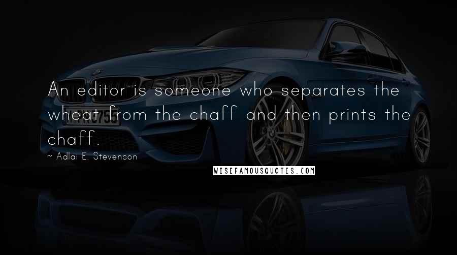 Adlai E. Stevenson quotes: An editor is someone who separates the wheat from the chaff and then prints the chaff.