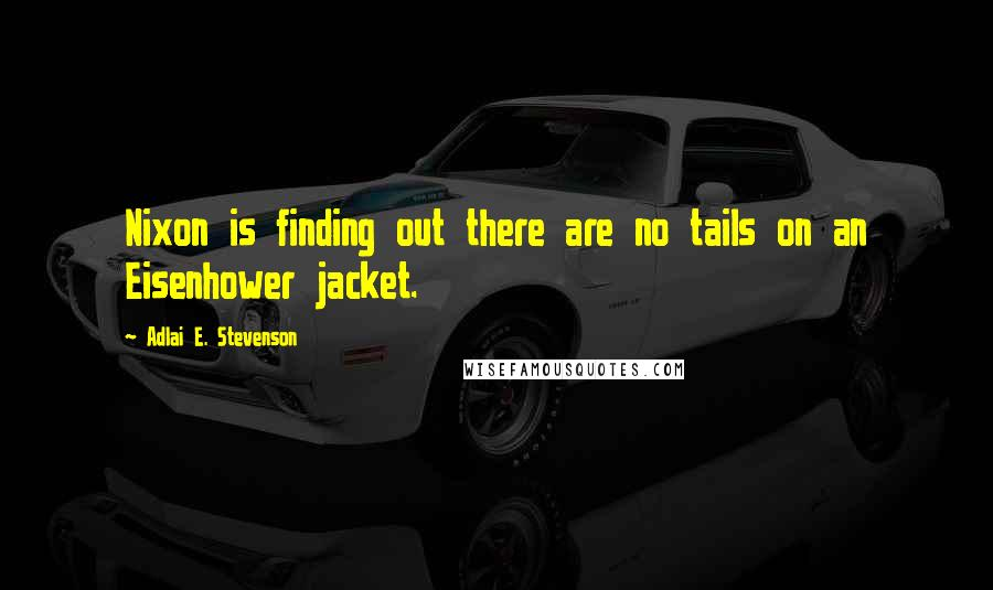 Adlai E. Stevenson quotes: Nixon is finding out there are no tails on an Eisenhower jacket.