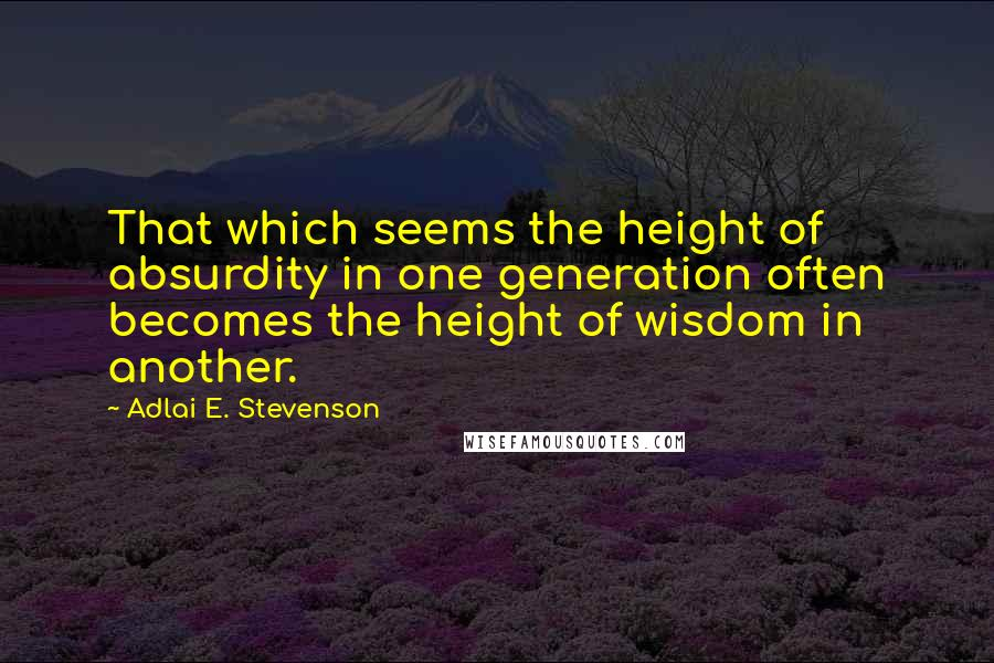 Adlai E. Stevenson quotes: That which seems the height of absurdity in one generation often becomes the height of wisdom in another.