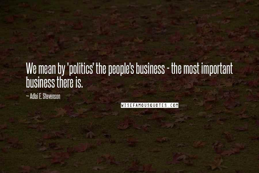 Adlai E. Stevenson quotes: We mean by 'politics' the people's business - the most important business there is.