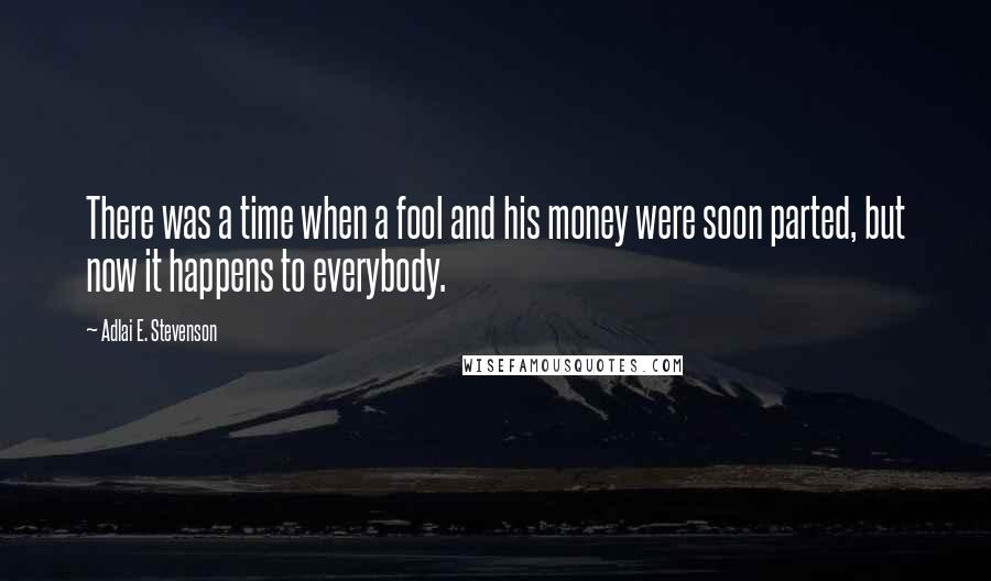 Adlai E. Stevenson quotes: There was a time when a fool and his money were soon parted, but now it happens to everybody.