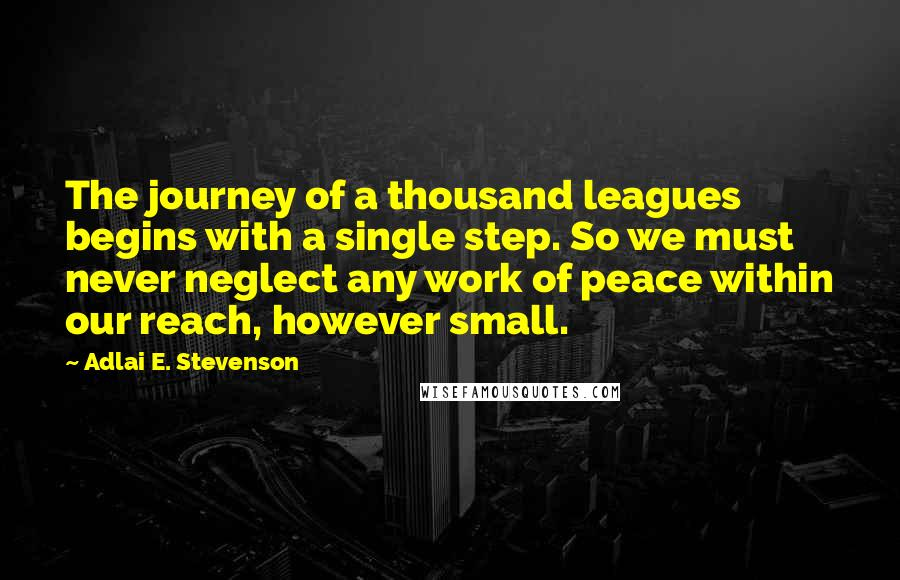 Adlai E. Stevenson quotes: The journey of a thousand leagues begins with a single step. So we must never neglect any work of peace within our reach, however small.