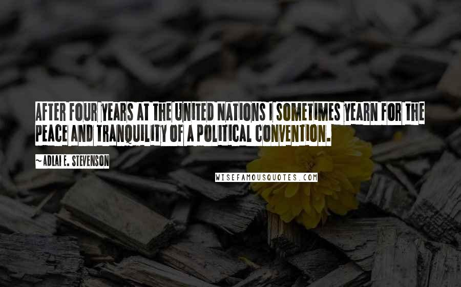 Adlai E. Stevenson quotes: After four years at the United Nations I sometimes yearn for the peace and tranquility of a political convention.