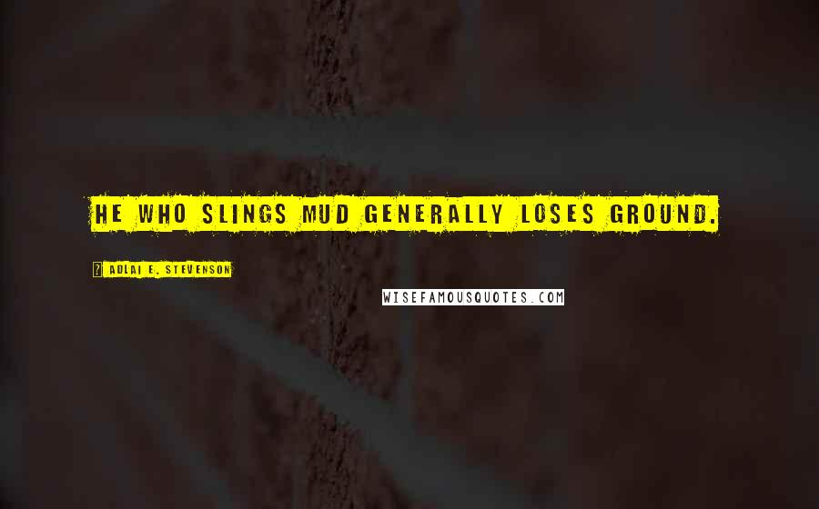 Adlai E. Stevenson quotes: He who slings mud generally loses ground.