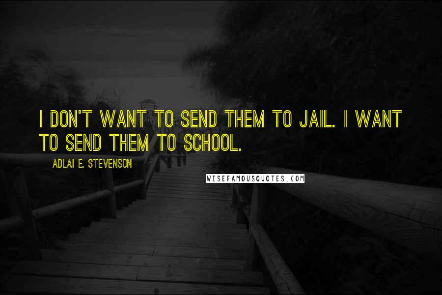 Adlai E. Stevenson quotes: I don't want to send them to jail. I want to send them to school.