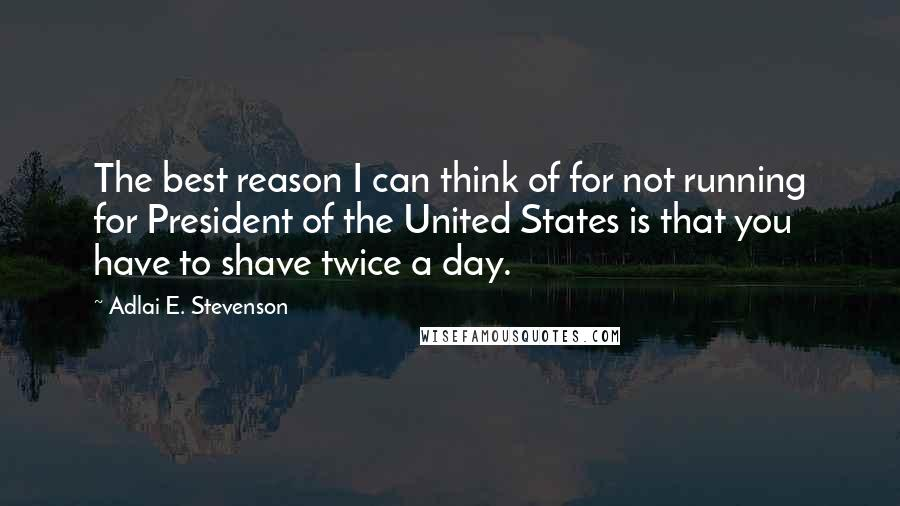 Adlai E. Stevenson quotes: The best reason I can think of for not running for President of the United States is that you have to shave twice a day.