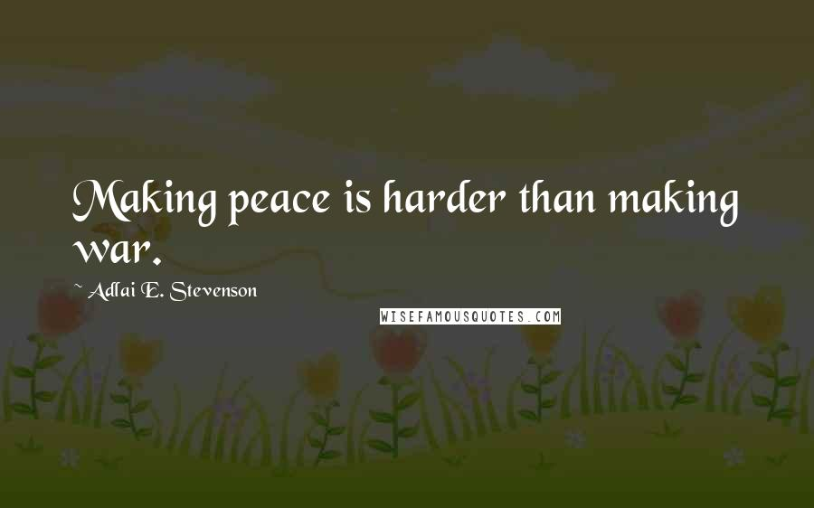 Adlai E. Stevenson quotes: Making peace is harder than making war.