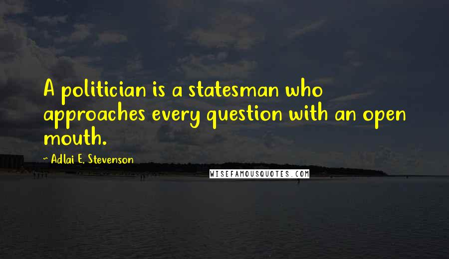 Adlai E. Stevenson quotes: A politician is a statesman who approaches every question with an open mouth.