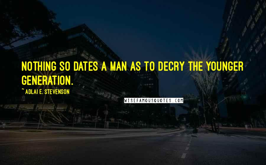 Adlai E. Stevenson quotes: Nothing so dates a man as to decry the younger generation.