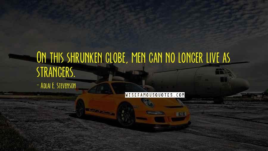 Adlai E. Stevenson quotes: On this shrunken globe, men can no longer live as strangers.