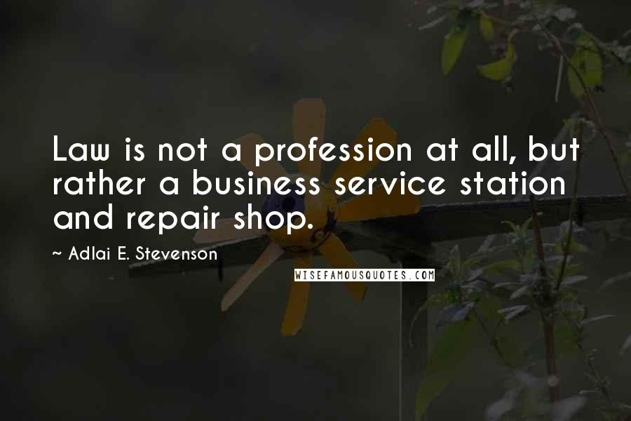 Adlai E. Stevenson quotes: Law is not a profession at all, but rather a business service station and repair shop.