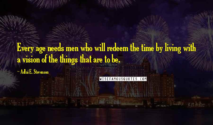 Adlai E. Stevenson quotes: Every age needs men who will redeem the time by living with a vision of the things that are to be.