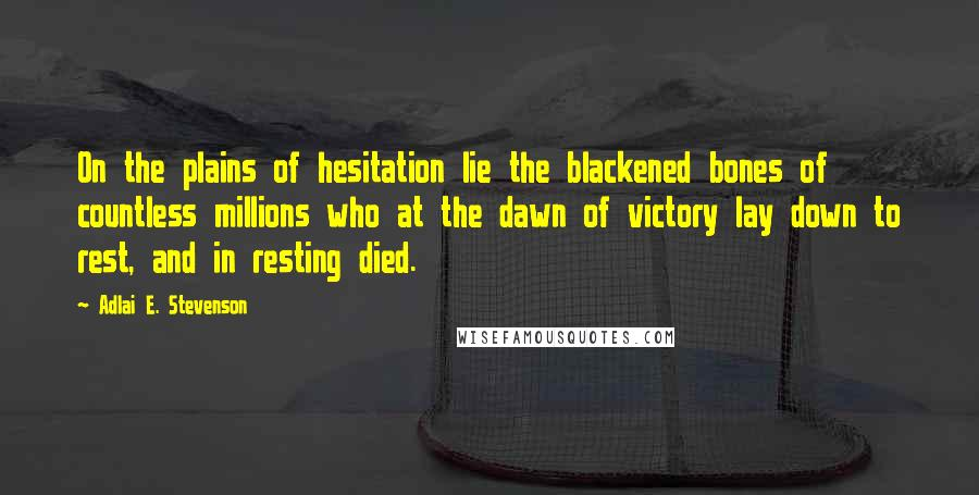 Adlai E. Stevenson quotes: On the plains of hesitation lie the blackened bones of countless millions who at the dawn of victory lay down to rest, and in resting died.