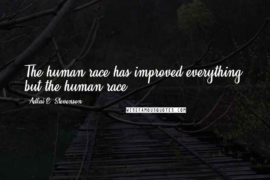Adlai E. Stevenson quotes: The human race has improved everything, but the human race.