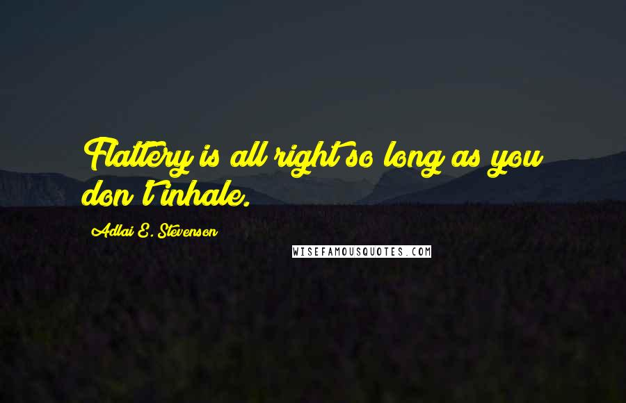 Adlai E. Stevenson quotes: Flattery is all right so long as you don't inhale.